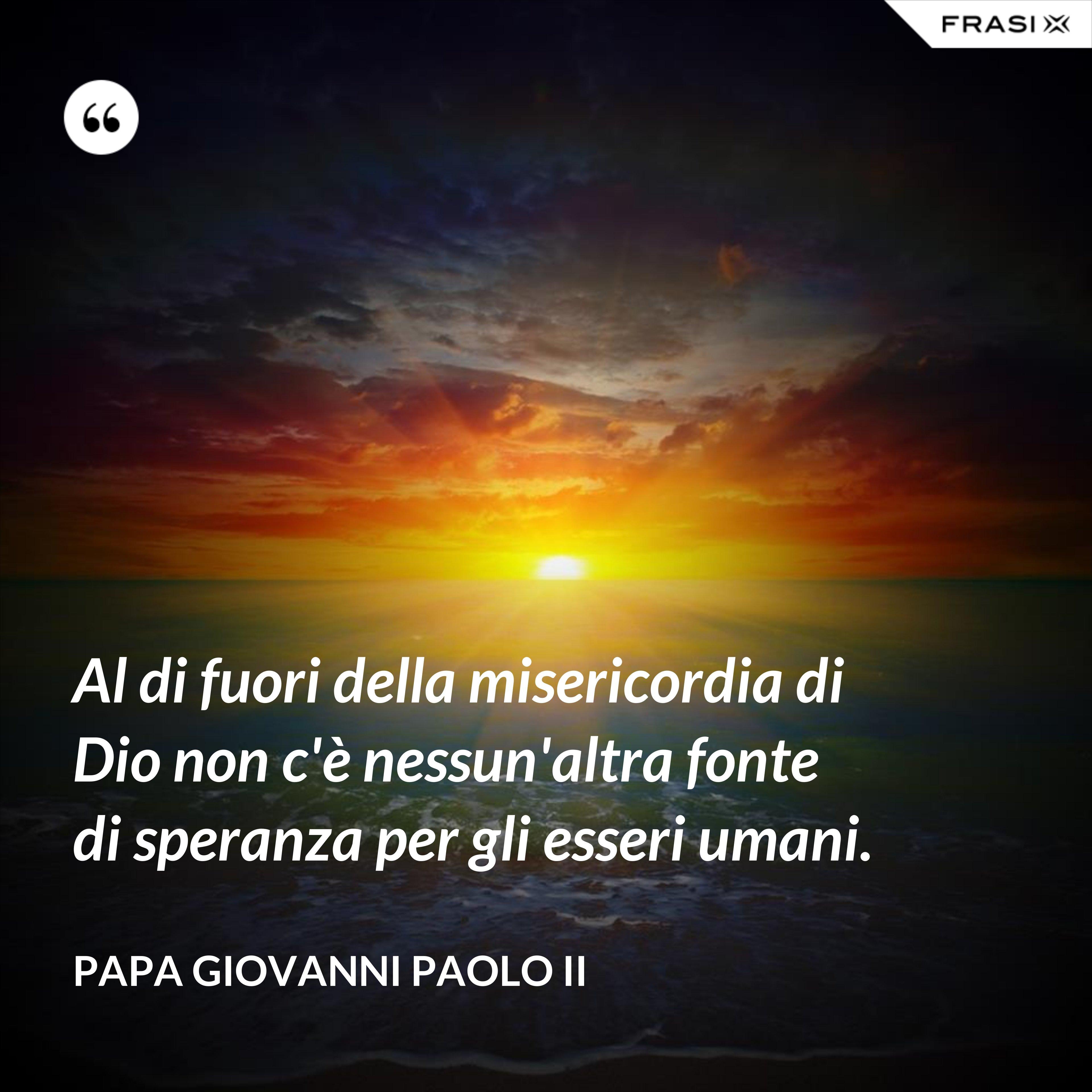 Al di fuori della misericordia di Dio non c'è nessun'altra fonte di speranza per gli esseri umani. - Papa Giovanni Paolo II