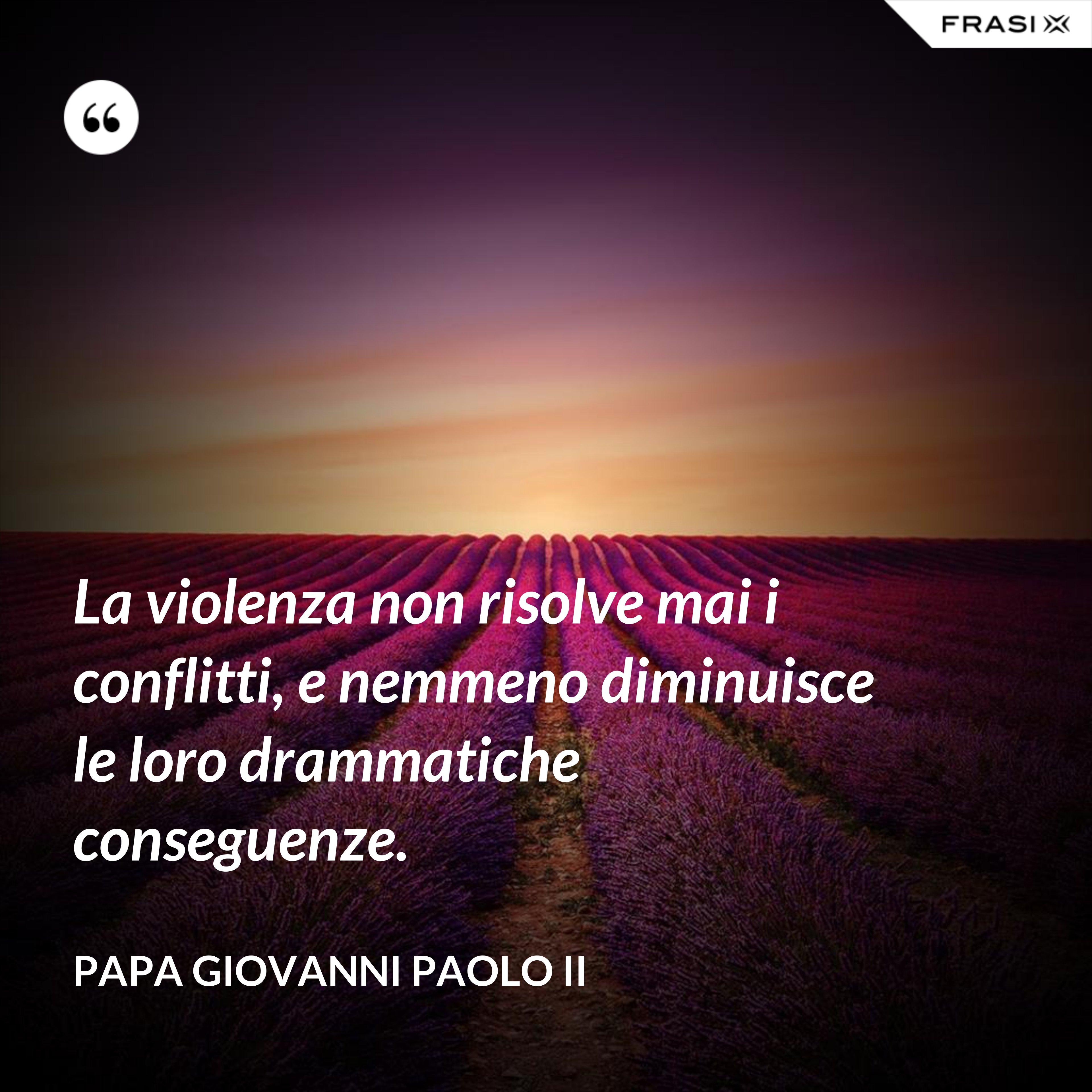 La violenza non risolve mai i conflitti, e nemmeno diminuisce le loro drammatiche conseguenze. - Papa Giovanni Paolo II
