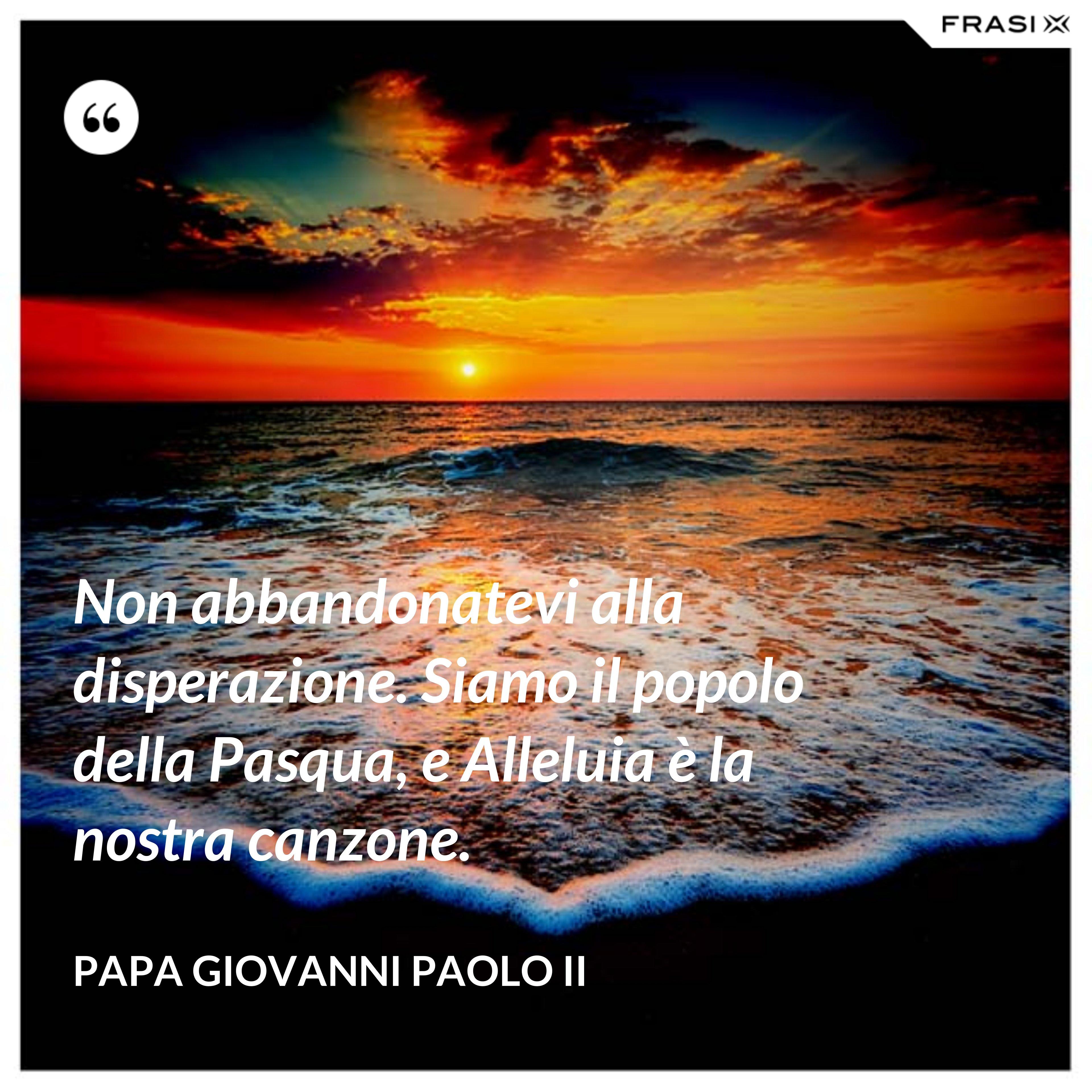Non abbandonatevi alla disperazione. Siamo il popolo della Pasqua, e Alleluia è la nostra canzone. - Papa Giovanni Paolo II