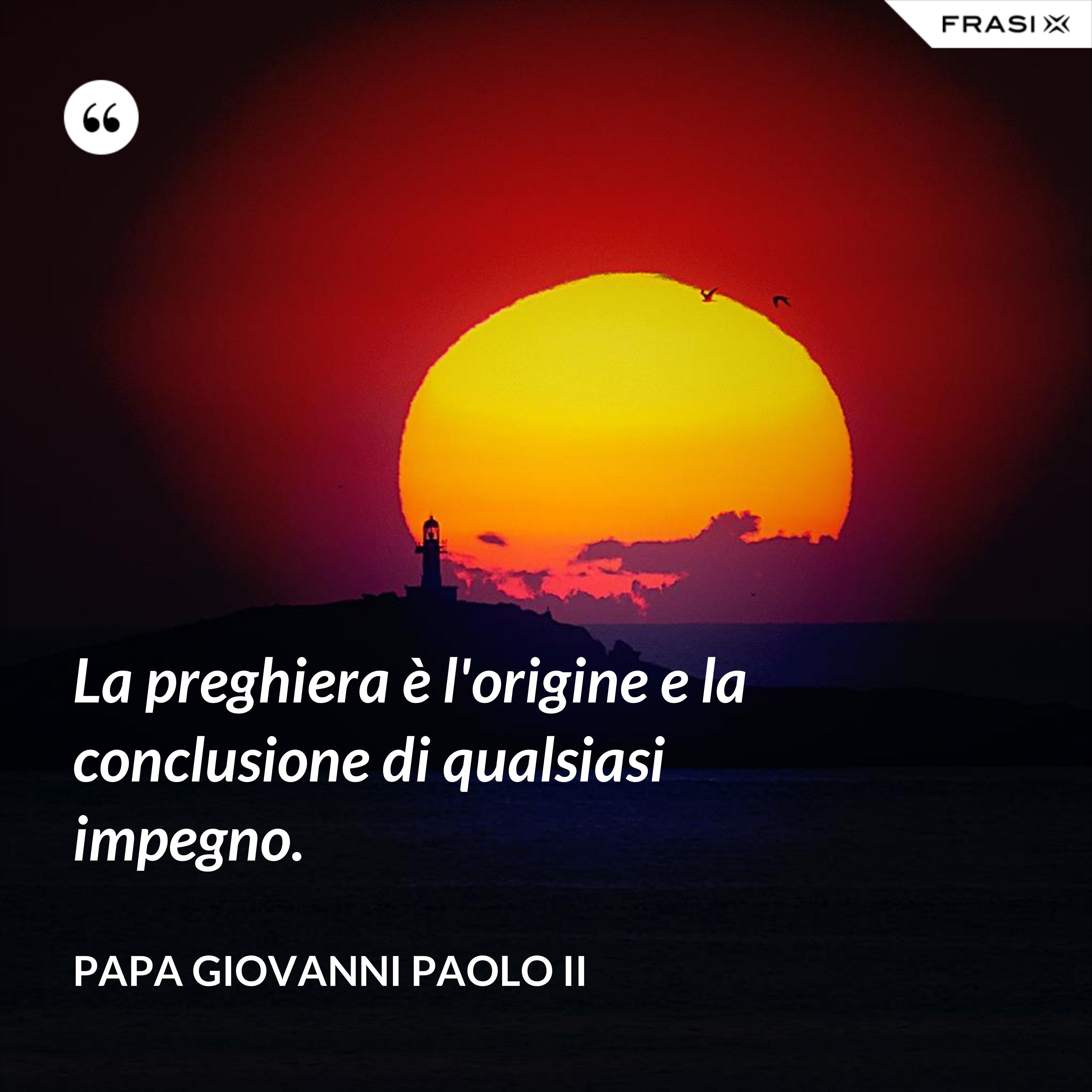 La preghiera è l'origine e la conclusione di qualsiasi impegno. - Papa Giovanni Paolo II