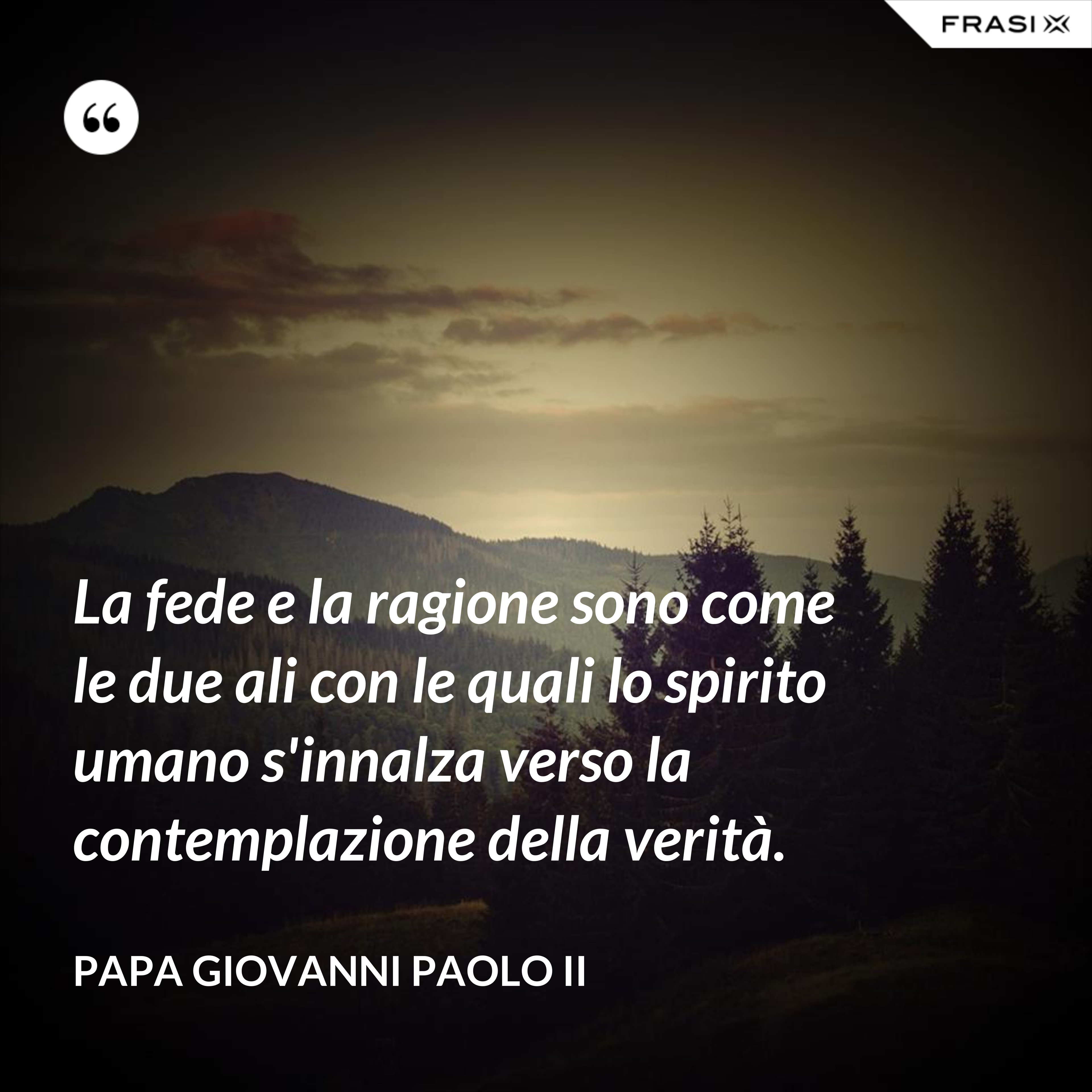 La fede e la ragione sono come le due ali con le quali lo spirito umano s'innalza verso la contemplazione della verità. - Papa Giovanni Paolo II