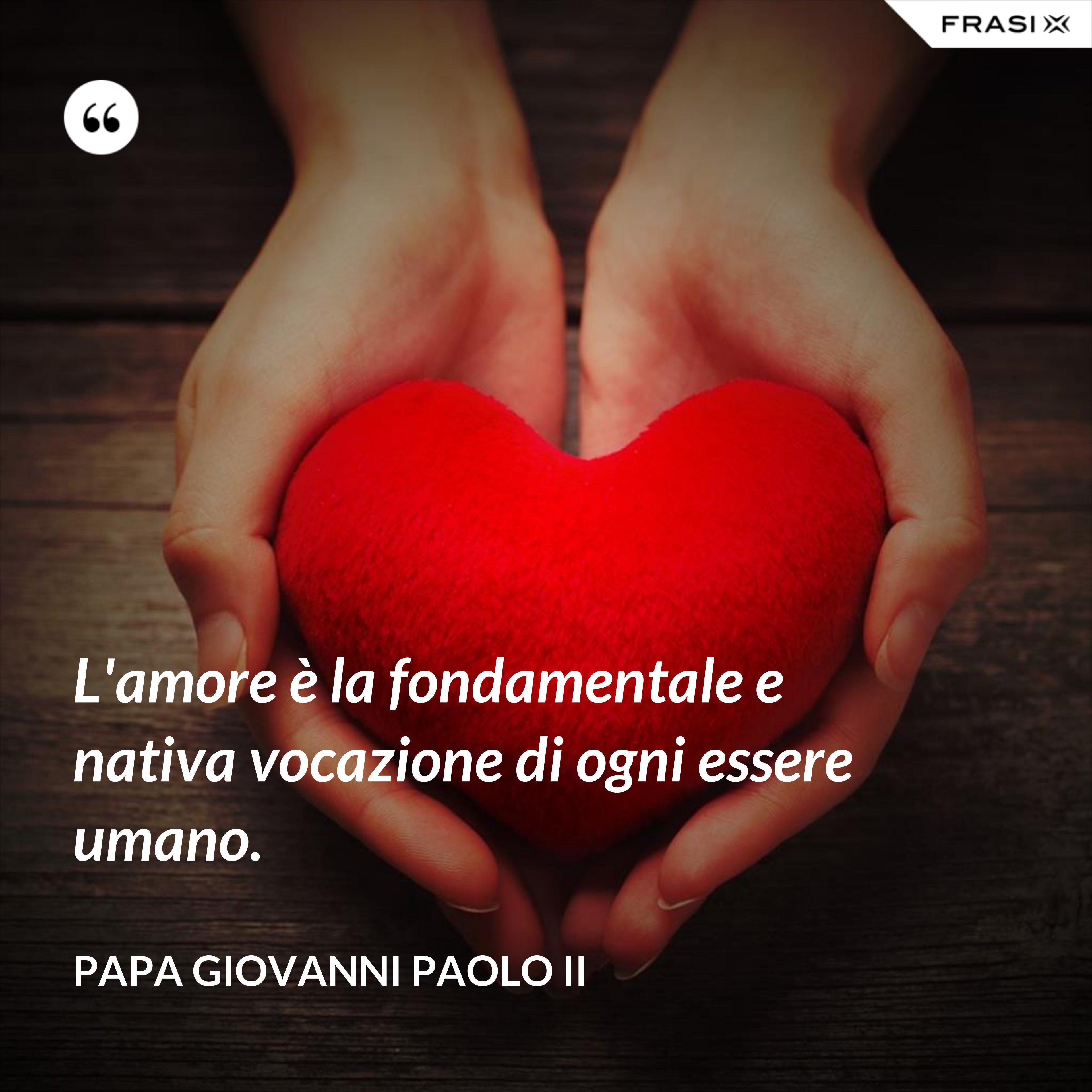 L'amore è la fondamentale e nativa vocazione di ogni essere umano. - Papa Giovanni Paolo II