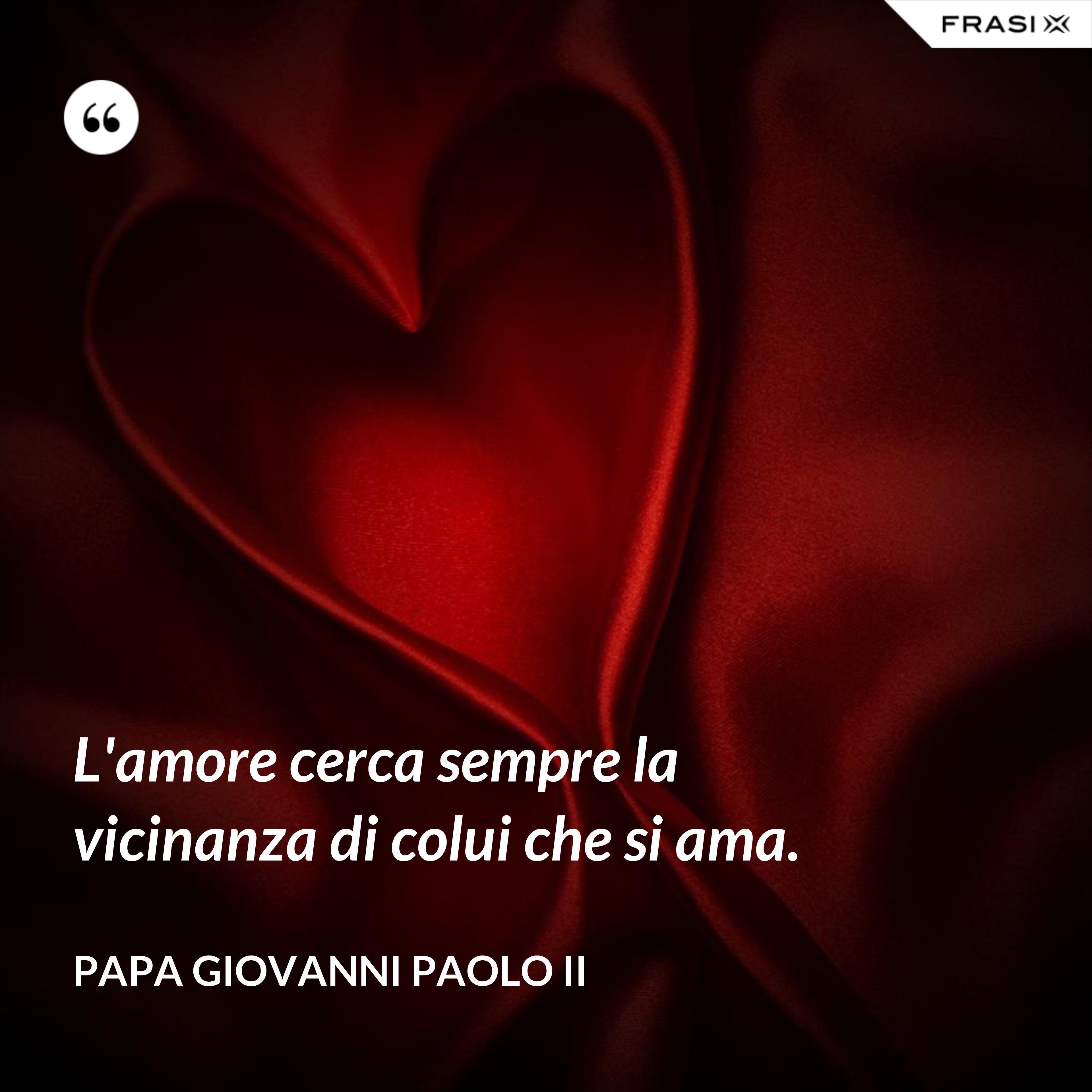 L'amore cerca sempre la vicinanza di colui che si ama. - Papa Giovanni Paolo II