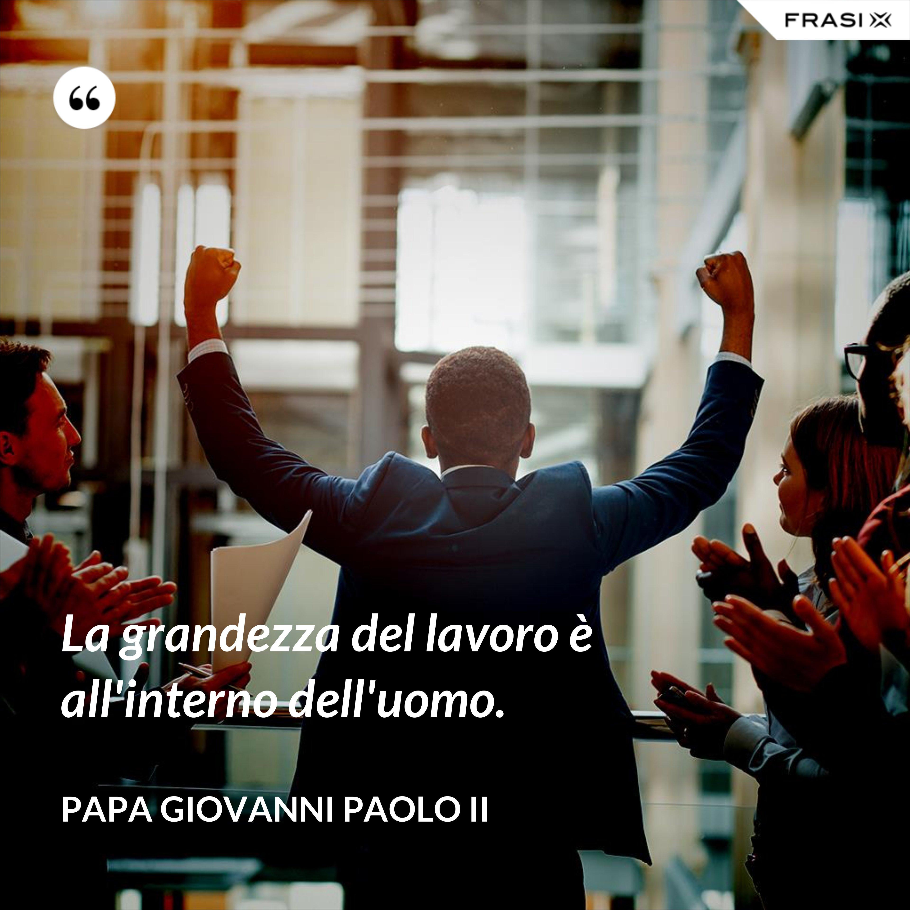 La grandezza del lavoro è all'interno dell'uomo. - Papa Giovanni Paolo II