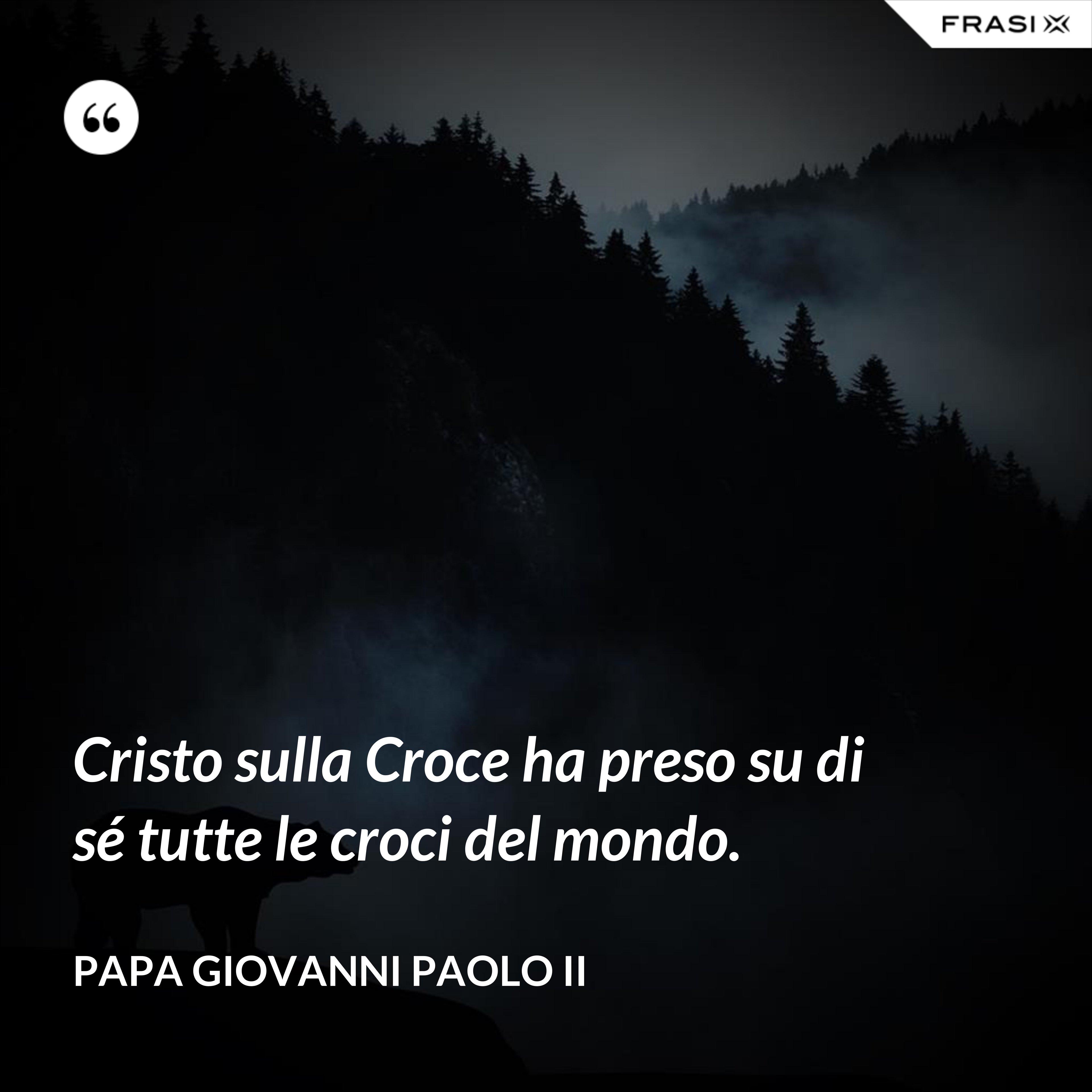 Cristo sulla Croce ha preso su di sé tutte le croci del mondo. - Papa Giovanni Paolo II