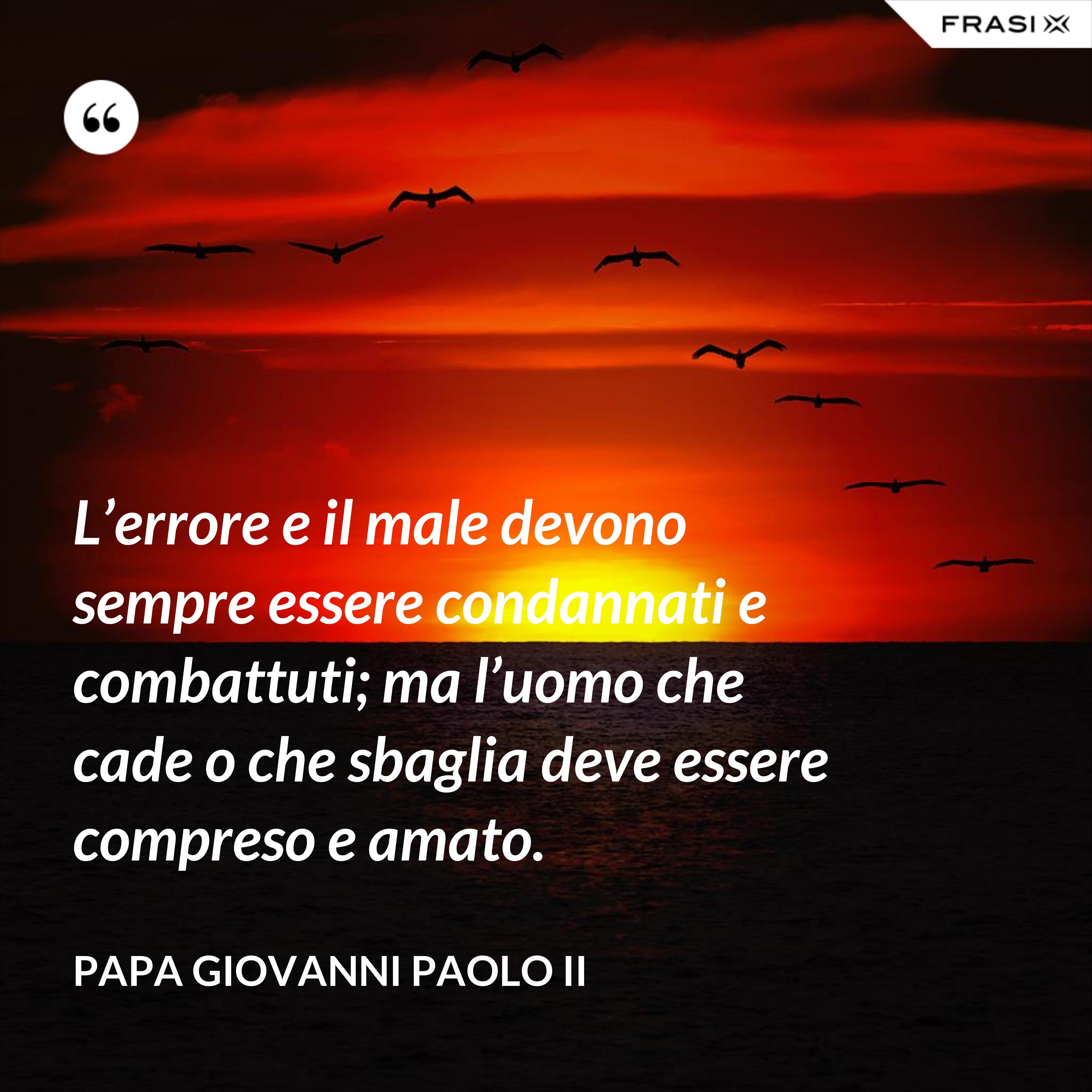 L'errore e il male devono sempre essere condannati e combattuti; ma l'uomo che cade o che sbaglia deve essere compreso e amato. - Papa Giovanni Paolo II