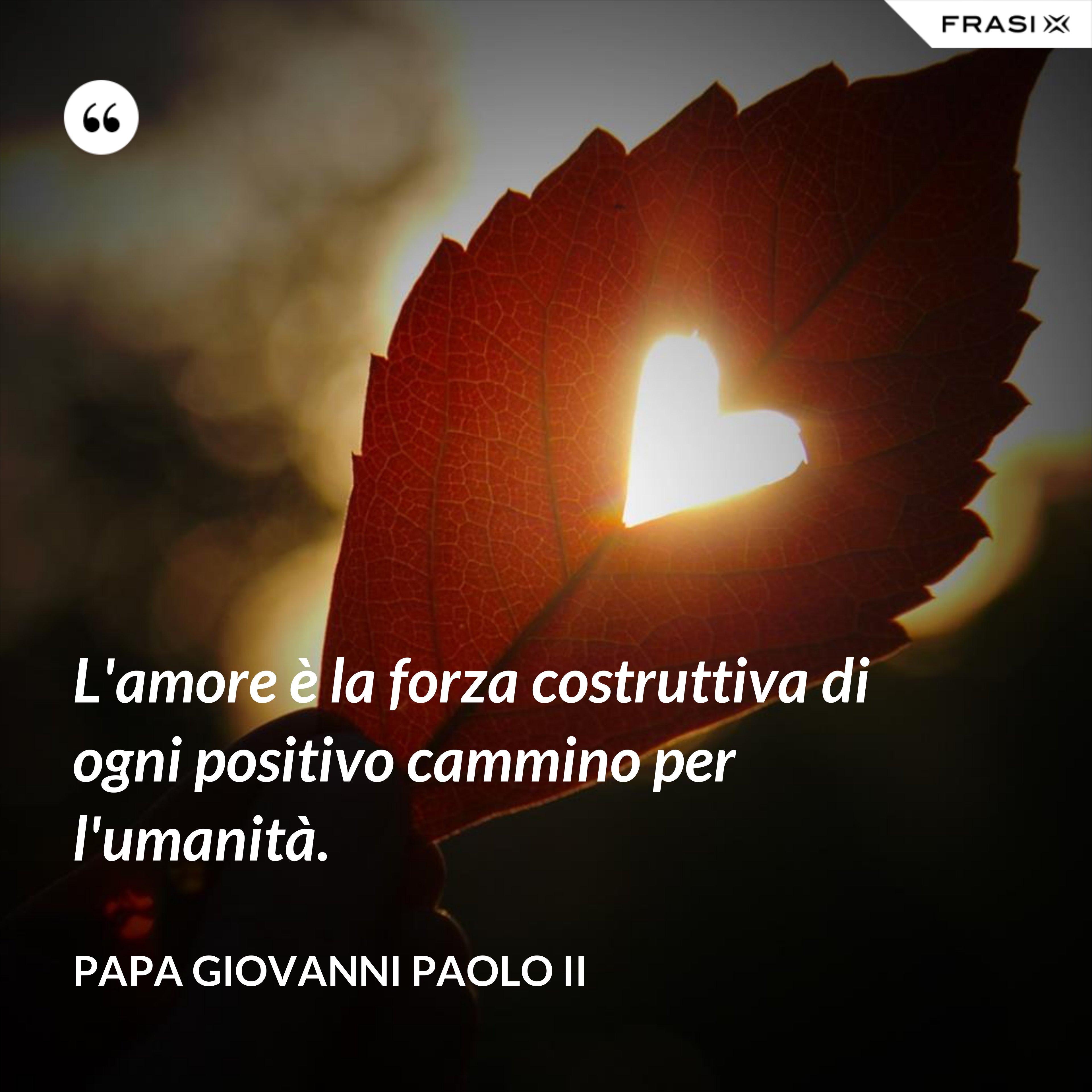 L'amore è la forza costruttiva di ogni positivo cammino per l'umanità. - Papa Giovanni Paolo II