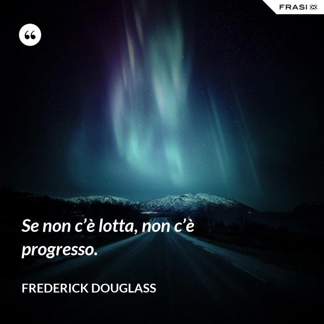 Se non c'è lotta, non c'è progresso. - Frederick Douglass