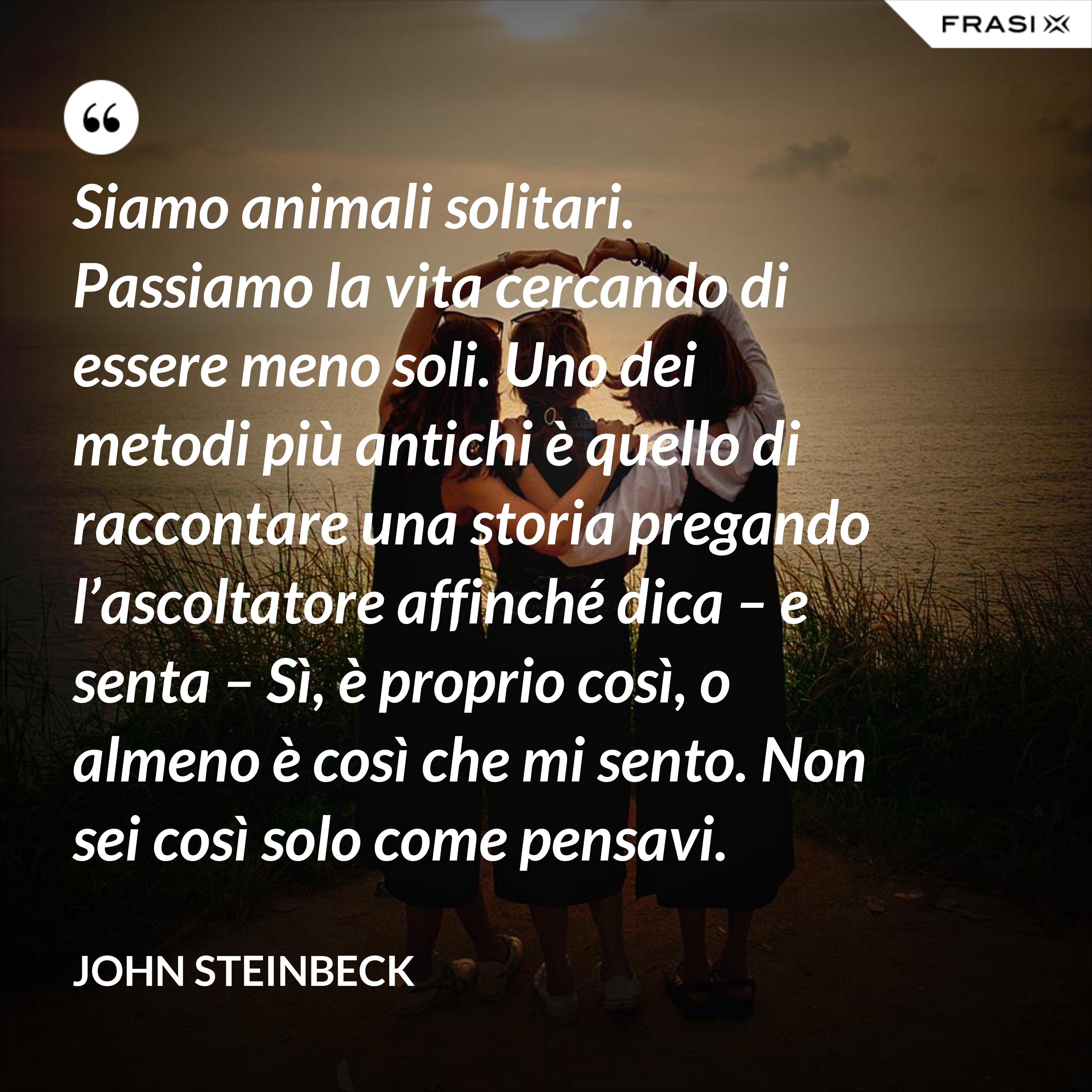 Siamo animali solitari. Passiamo la vita cercando di essere meno soli. Uno dei metodi più antichi è quello di raccontare una storia pregando l'ascoltatore affinché dica – e senta – Sì, è proprio così, o almeno è così che mi sento. Non sei così solo come pensavi. - John Steinbeck