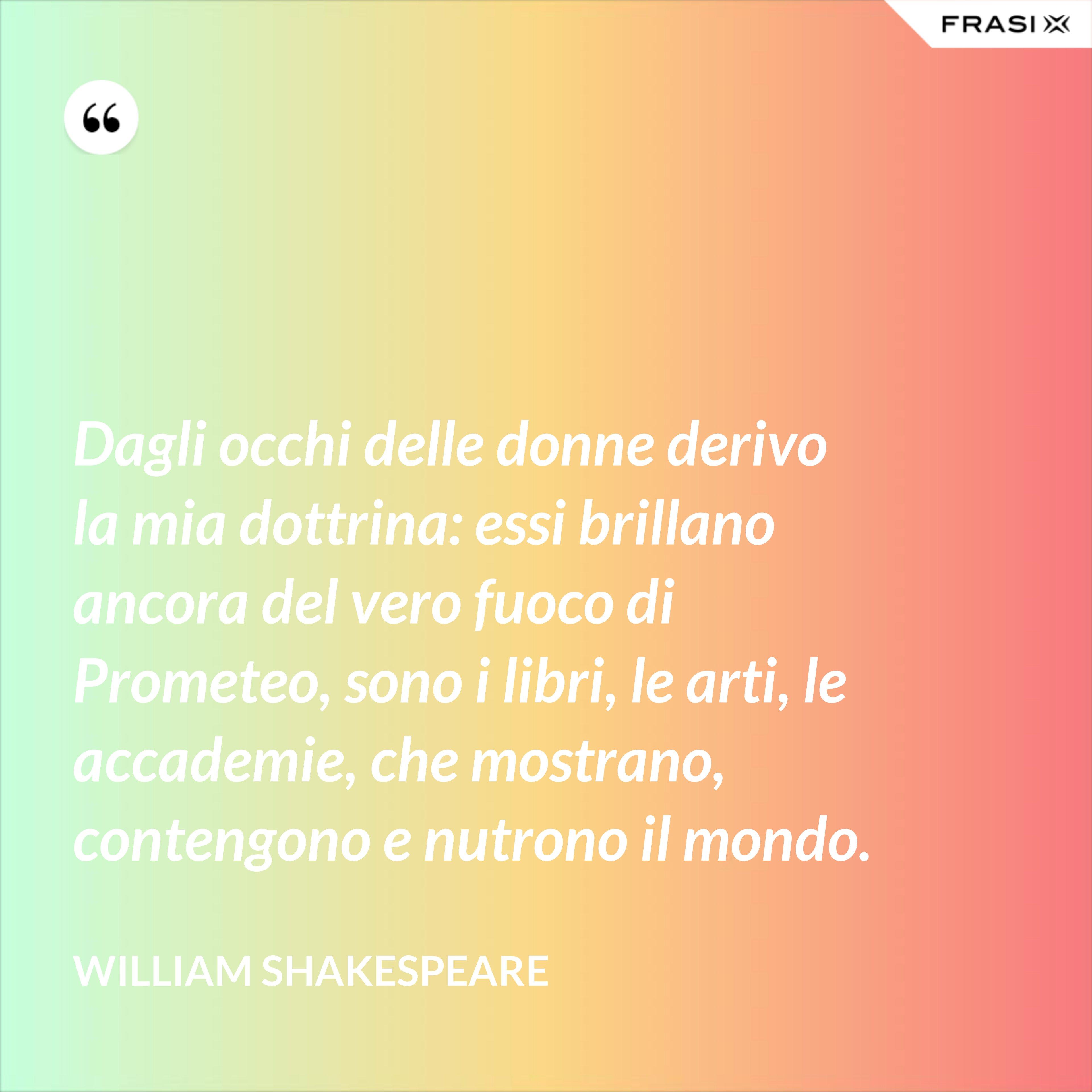 Dagli occhi delle donne derivo la mia dottrina: essi brillano ancora del vero fuoco di Prometeo, sono i libri, le arti, le accademie, che mostrano, contengono e nutrono il mondo. - William Shakespeare