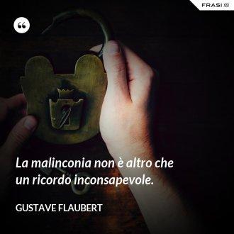 La malinconia non è altro che un ricordo inconsapevole. - Gustave Flaubert