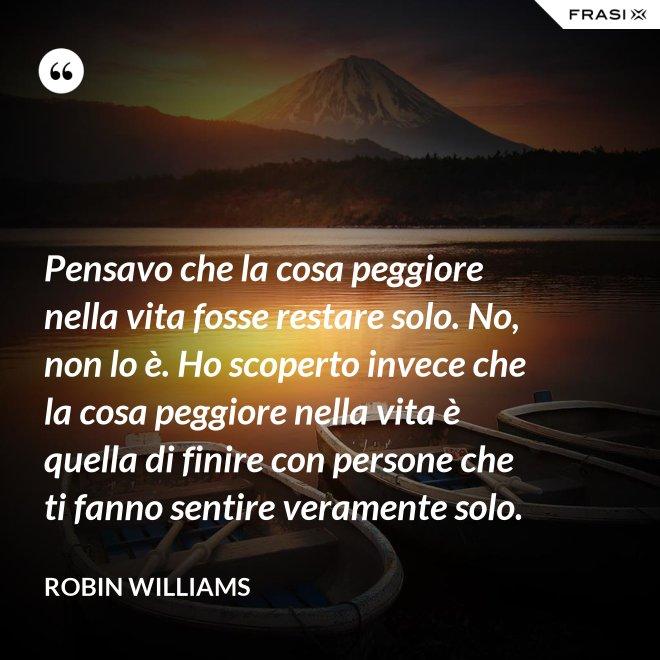 Pensavo che la cosa peggiore nella vita fosse restare solo. No, non lo è. Ho scoperto invece che la cosa peggiore nella vita è quella di finire con persone che ti fanno sentire veramente solo. - Robin Williams
