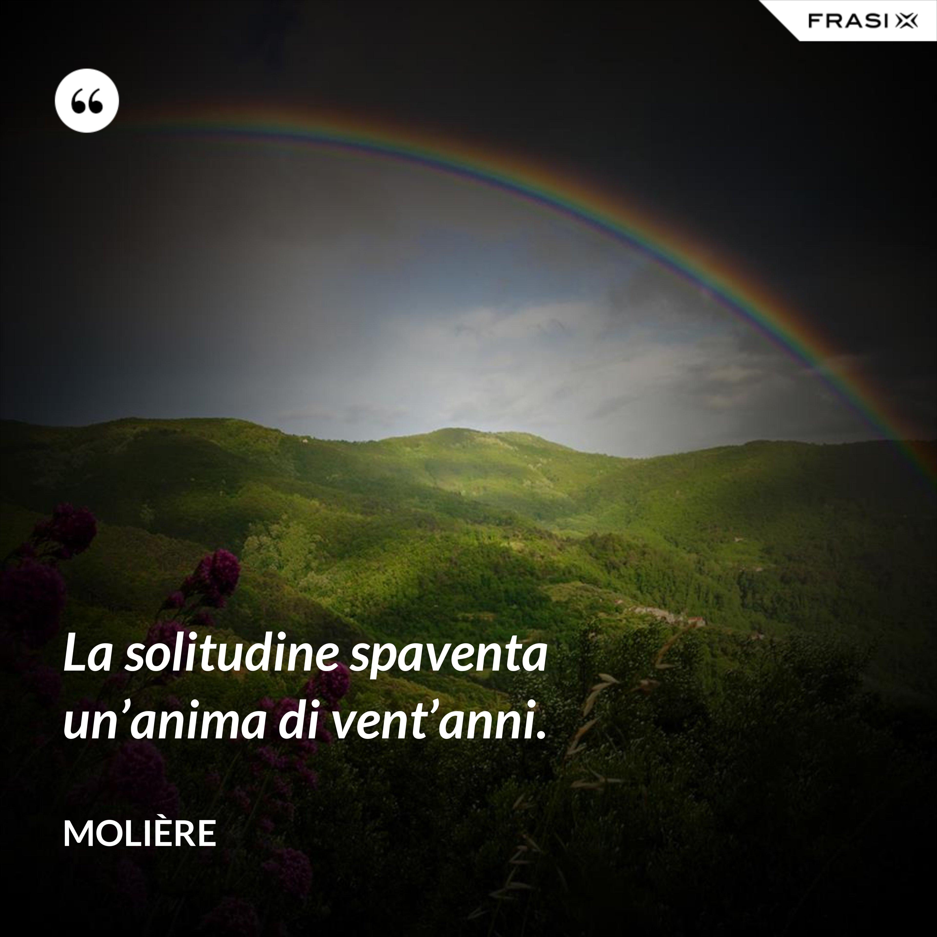 La solitudine spaventa un'anima di vent'anni. - Molière