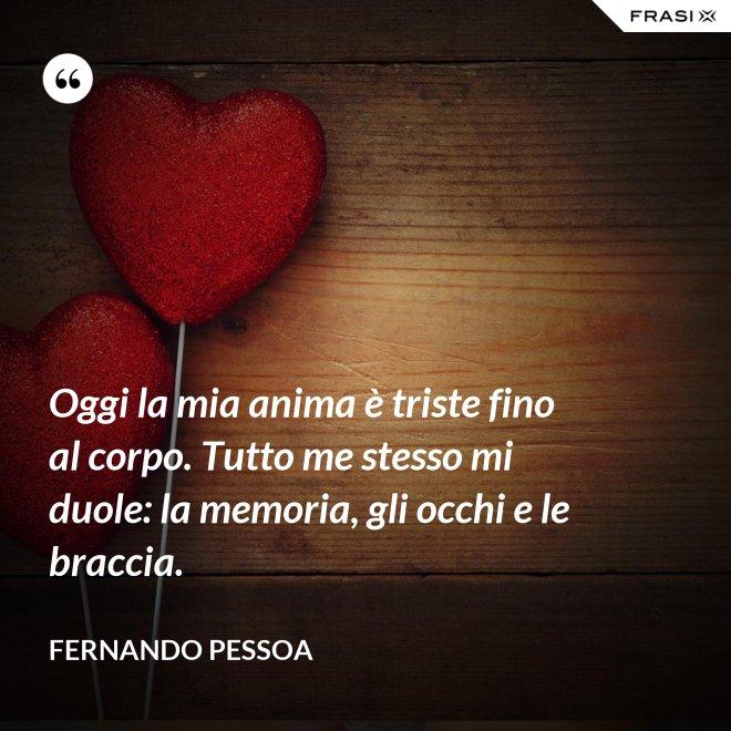 Oggi la mia anima è triste fino al corpo. Tutto me stesso mi duole: la memoria, gli occhi e le braccia. - Fernando Pessoa
