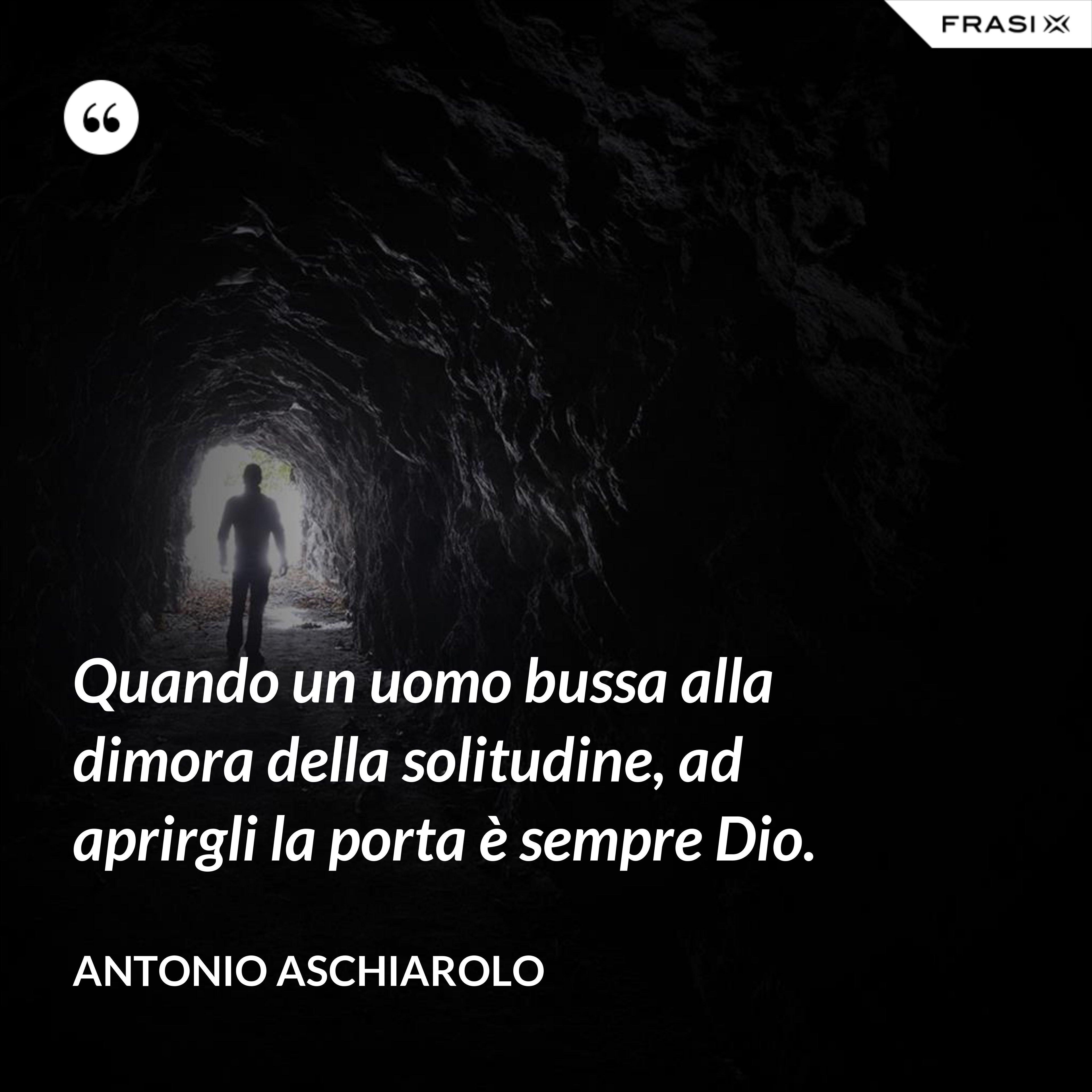 Quando un uomo bussa alla dimora della solitudine, ad aprirgli la porta è sempre Dio. - Antonio Aschiarolo