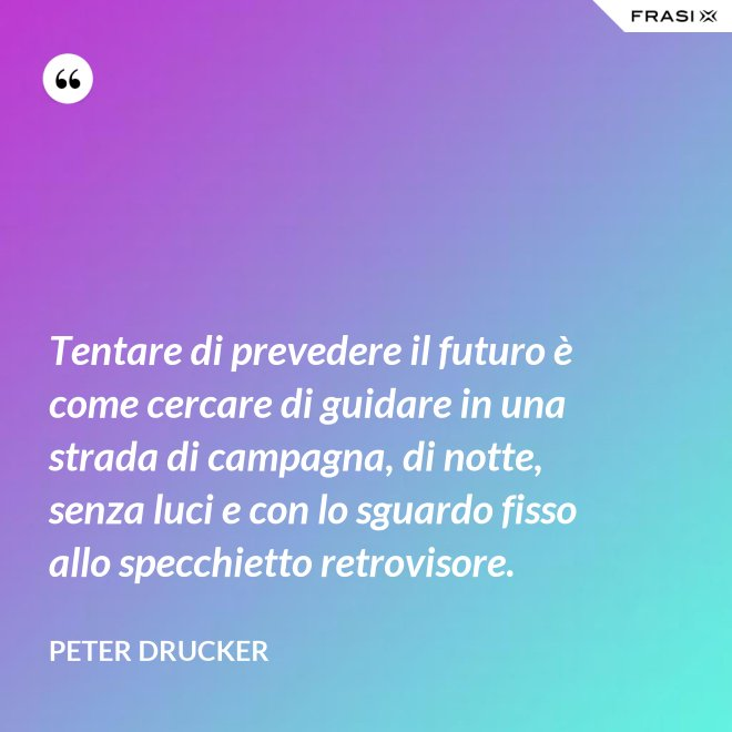 Tentare di prevedere il futuro è come cercare di guidare in una strada di campagna, di notte, senza luci e con lo sguardo fisso allo specchietto retrovisore. - Peter Drucker
