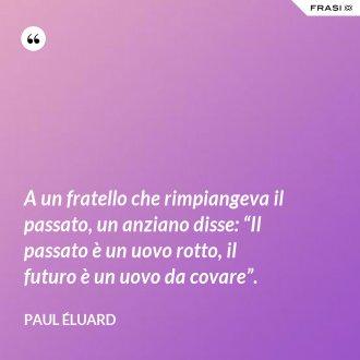 """A un fratello che rimpiangeva il passato, un anziano disse: """"Il passato è un uovo rotto, il futuro è un uovo da covare"""". - Paul Éluard"""