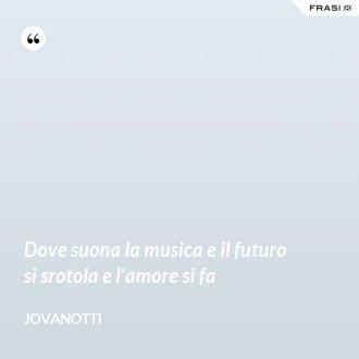 Dove suona la musica e il futuro si srotola e l'amore si fa