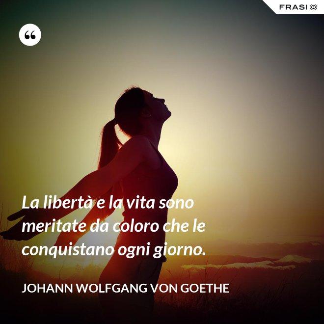 La libertà e la vita sono meritate da coloro che le conquistano ogni giorno. - Johann Wolfgang von Goethe