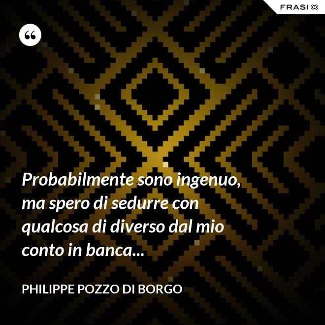 Probabilmente sono ingenuo, ma spero di sedurre con qualcosa di diverso dal mio conto in banca... - Philippe Pozzo di Borgo