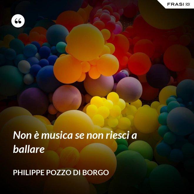 Non è musica se non riesci a ballare - Philippe Pozzo di Borgo