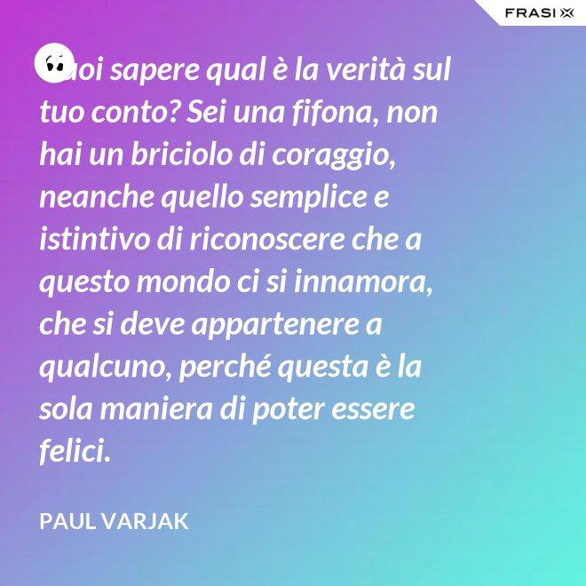 Vuoi sapere qual è la verità sul tuo conto? Sei una fifona, non hai un briciolo di coraggio, neanche quello semplice e istintivo di riconoscere che a questo mondo ci si innamora, che si deve appartenere a qualcuno, perché questa è la sola maniera di poter essere felici. - Paul Varjak