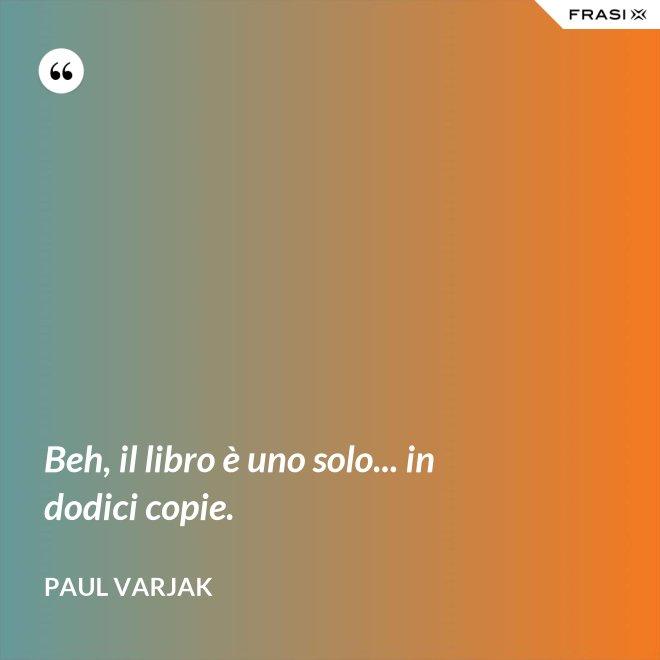 Beh, il libro è uno solo... in dodici copie. - Paul Varjak