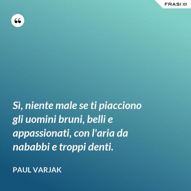 Sì, niente male se ti piacciono gli uomini bruni, belli e appassionati, con l'aria da nababbi e troppi denti. - Paul Varjak