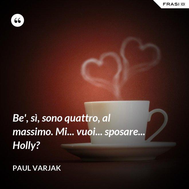 Be', sì, sono quattro, al massimo. Mi... vuoi... sposare... Holly? - Paul Varjak