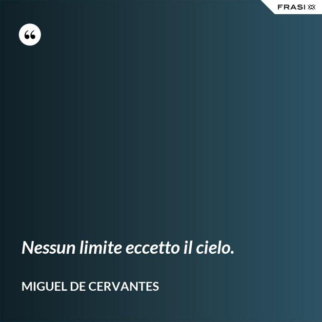 Nessun limite eccetto il cielo. - Miguel de Cervantes