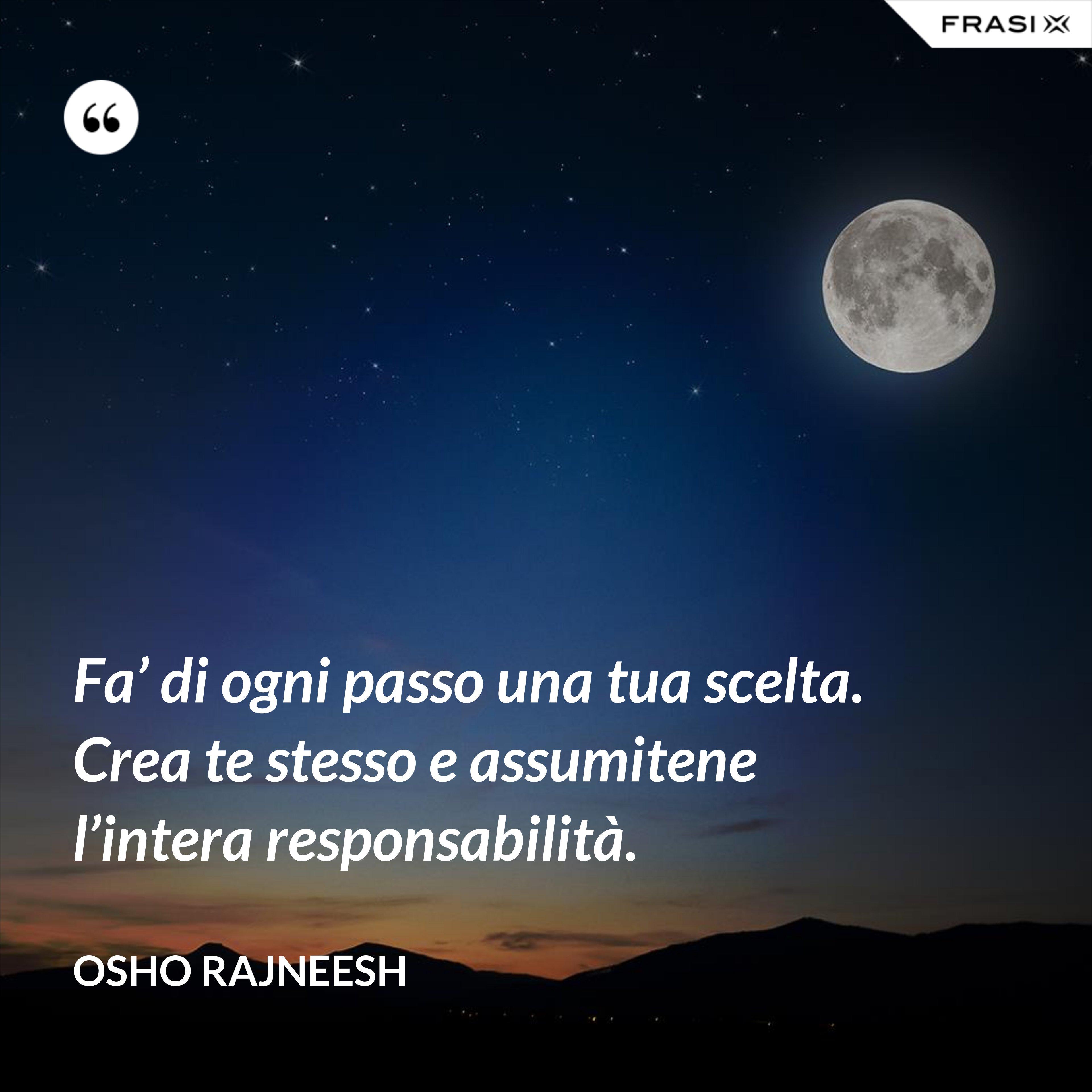 Fa' di ogni passo una tua scelta. Crea te stesso e assumitene l'intera responsabilità. - Osho Rajneesh