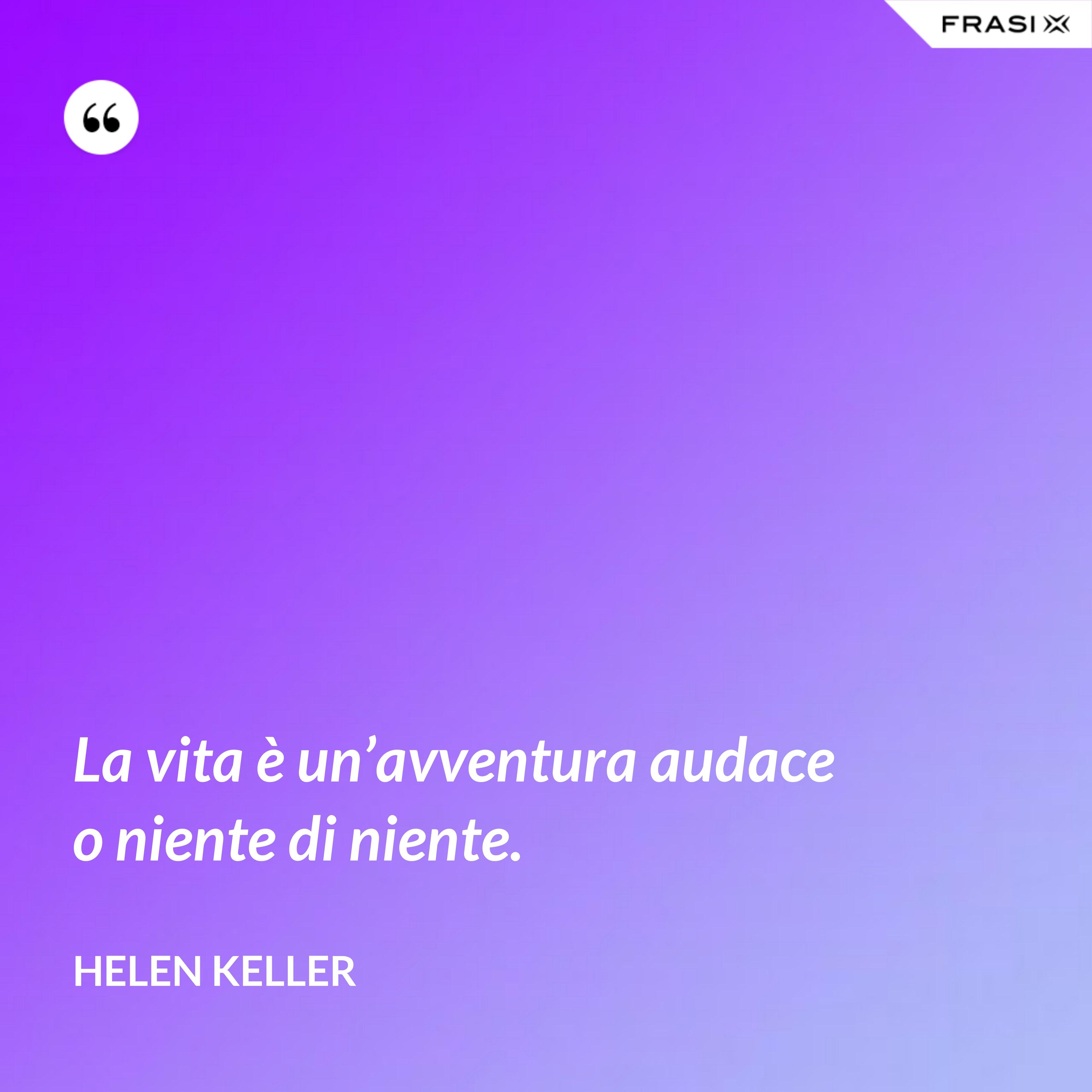 La vita è un'avventura audace o niente di niente. - Helen Keller