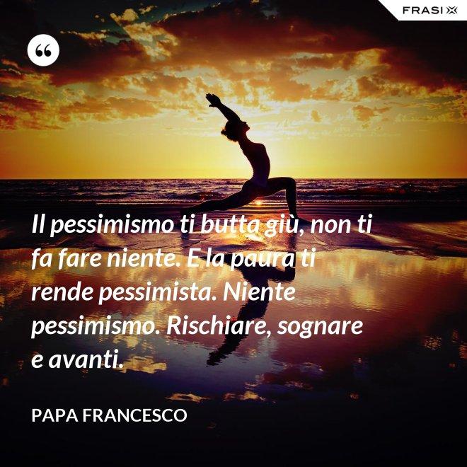 Il pessimismo ti butta giù, non ti fa fare niente. E la paura ti rende pessimista. Niente pessimismo. Rischiare, sognare e avanti. - Papa Francesco