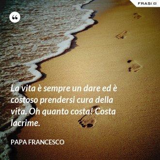 La vita è sempre un dare ed è costoso prendersi cura della vita. Oh quanto costa! Costa lacrime. - Papa Francesco