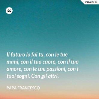 Il futuro lo fai tu, con le tue mani, con il tuo cuore, con il tuo amore, con le tue passioni, con i tuoi sogni. Con gli altri. - Papa Francesco