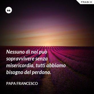 Nessuno di noi può sopravvivere senza misericordia, tutti abbiamo bisogno del perdono. - Papa Francesco