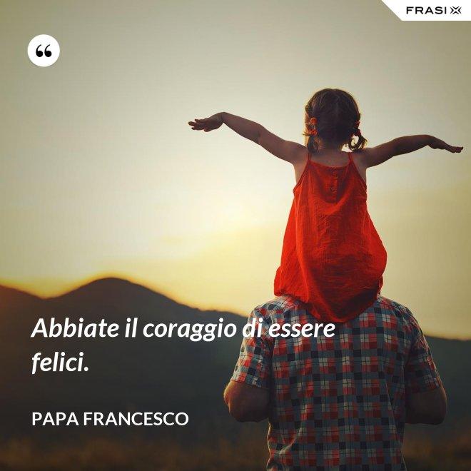 Abbiate il coraggio di essere felici. - Papa Francesco