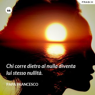 Chi corre dietro al nulla diventa lui stesso nullità. - Papa Francesco
