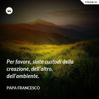 Per favore, siate custodi della creazione, dell'altro, dell'ambiente. - Papa Francesco
