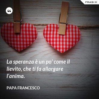 La speranza è un po' come il lievito, che ti fa allargare l'anima. - Papa Francesco