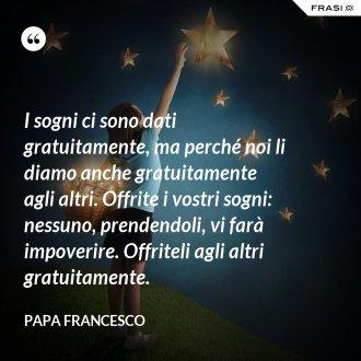 I sogni ci sono dati gratuitamente, ma perché noi li diamo anche gratuitamente agli altri. Offrite i vostri sogni: nessuno, prendendoli, vi farà impoverire. Offriteli agli altri gratuitamente. - Papa Francesco