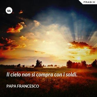 Il cielo non si compra con i soldi. - Papa Francesco