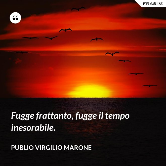 Fugge frattanto, fugge il tempo inesorabile. - Publio Virgilio Marone