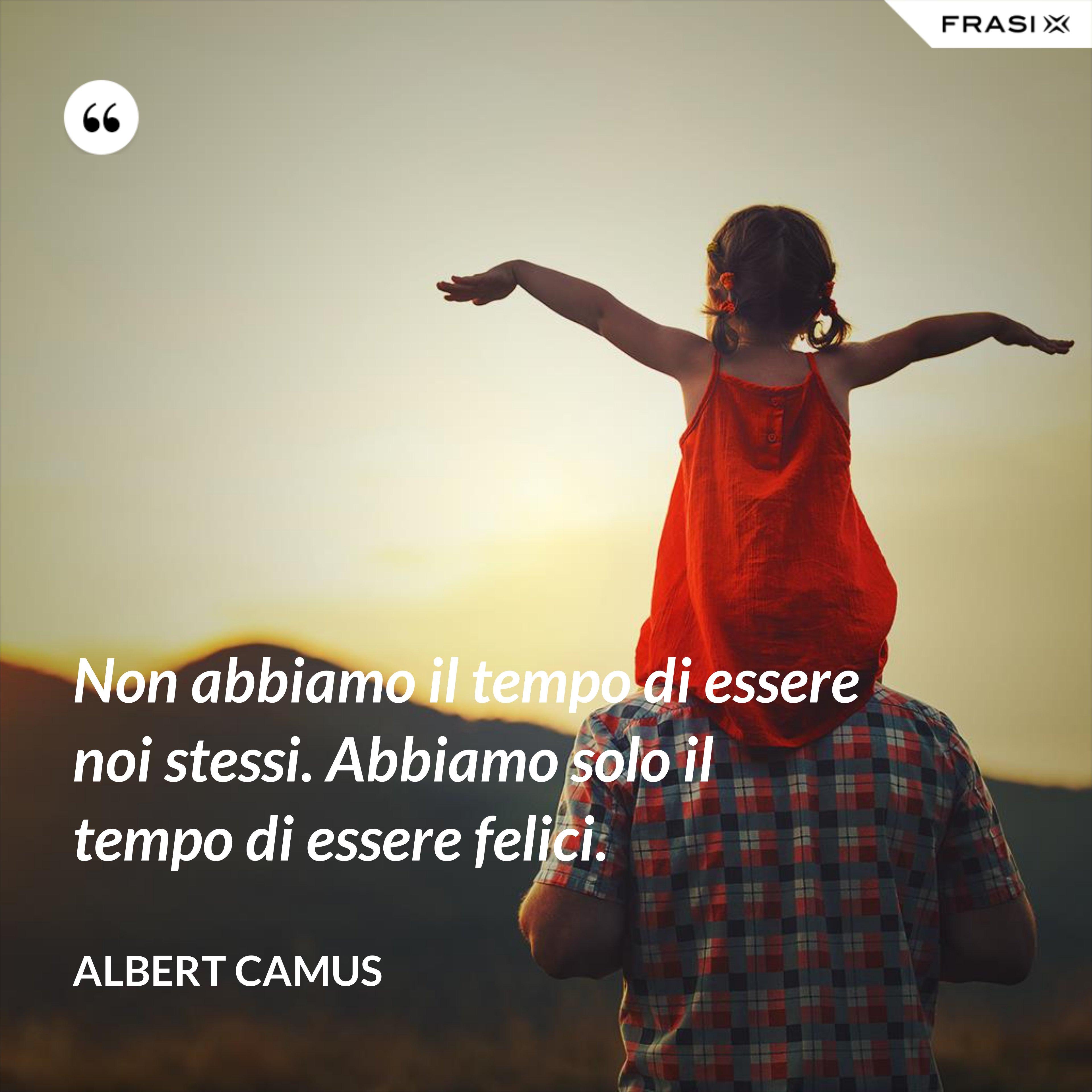 Non abbiamo il tempo di essere noi stessi. Abbiamo solo il tempo di essere felici. - Albert Camus