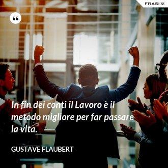 In fin dei conti il Lavoro è il metodo migliore per far passare la vita. - Gustave Flaubert