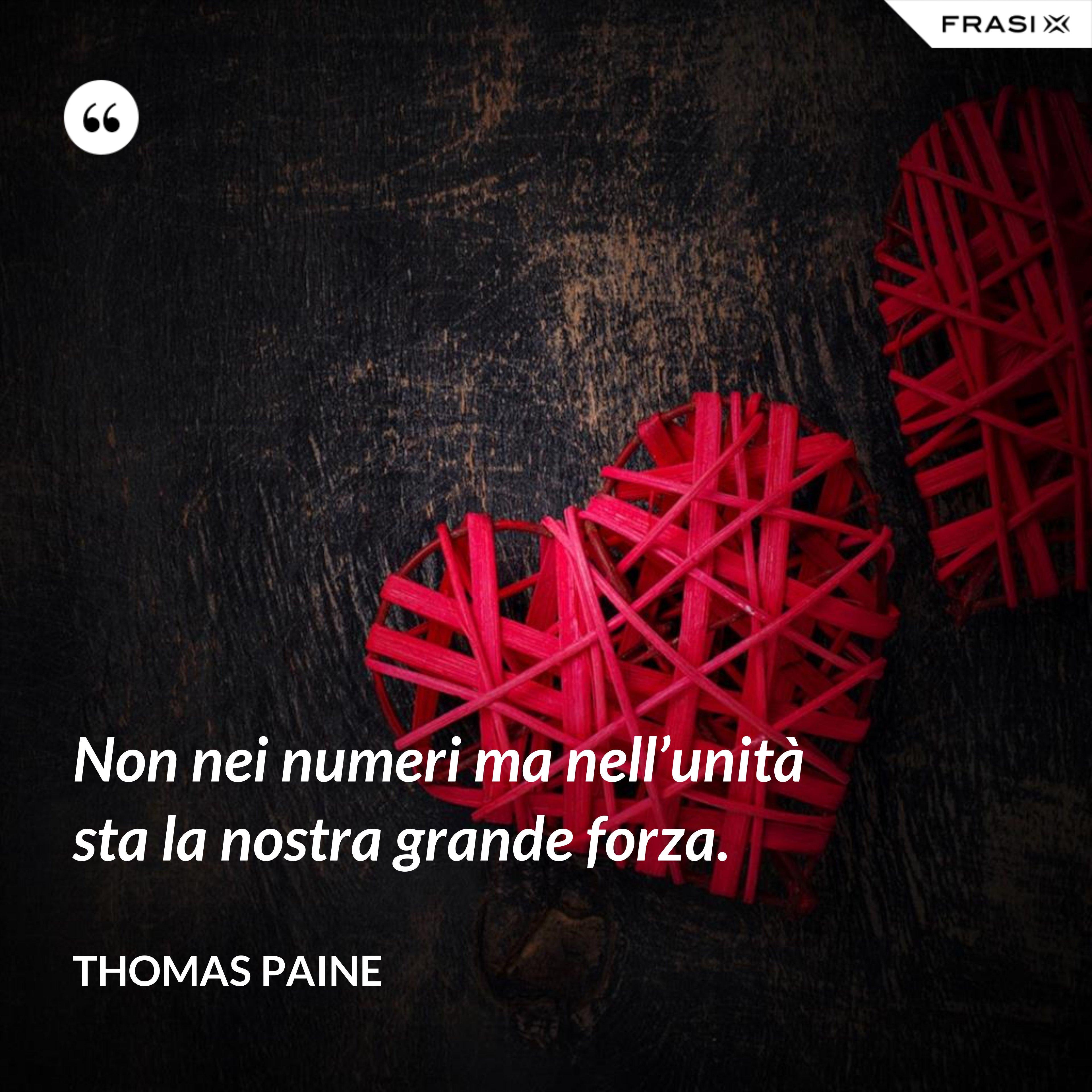 Non nei numeri ma nell'unità sta la nostra grande forza. - Thomas Paine