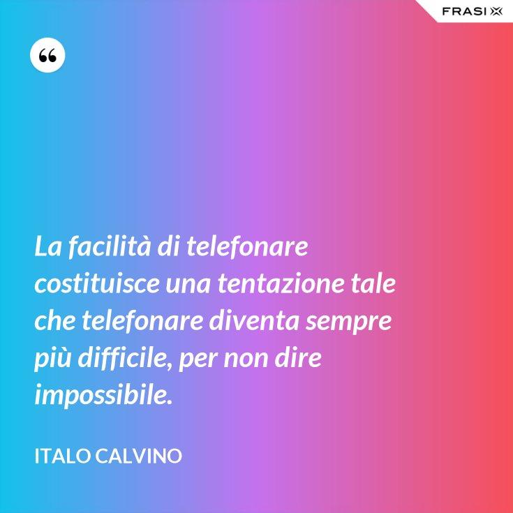 La facilità di telefonare costituisce una tentazione tale che telefonare diventa sempre più difficile, per non dire impossibile.