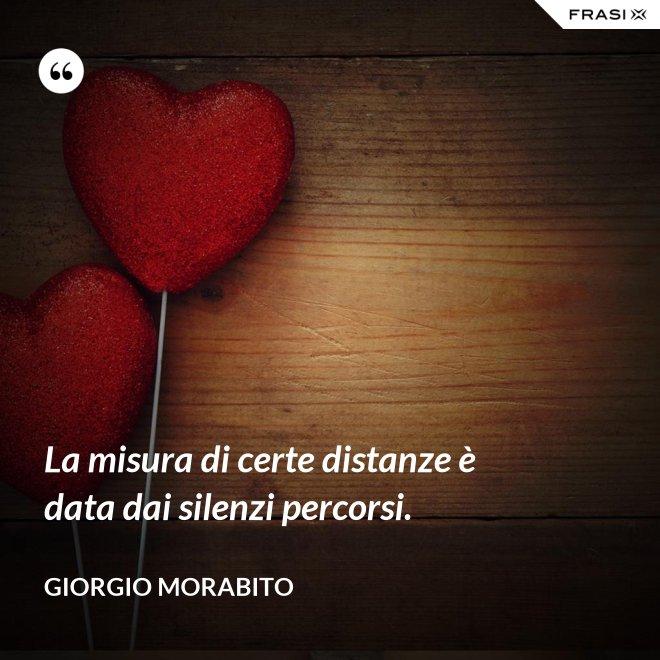 La misura di certe distanze è data dai silenzi percorsi. - Giorgio Morabito
