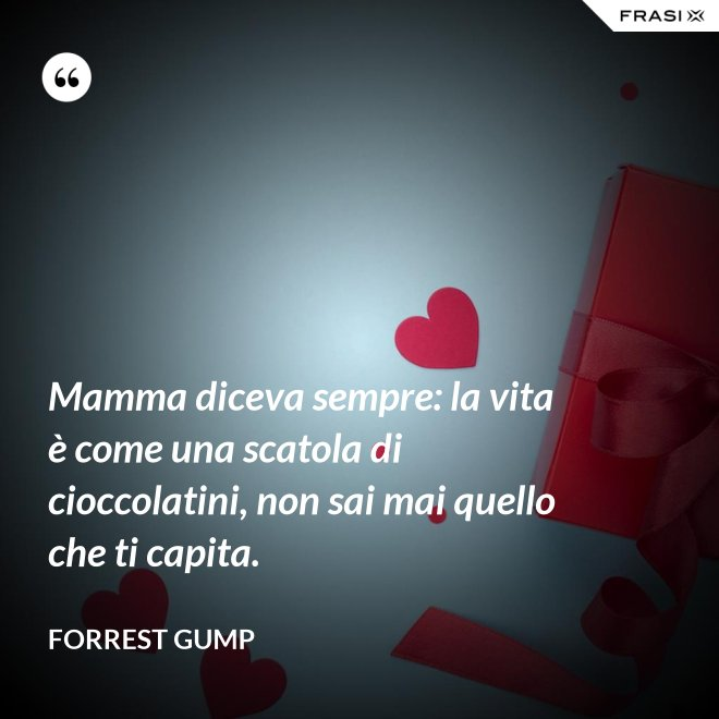 Mamma diceva sempre: la vita è come una scatola di cioccolatini, non sai mai quello che ti capita. - Forrest Gump