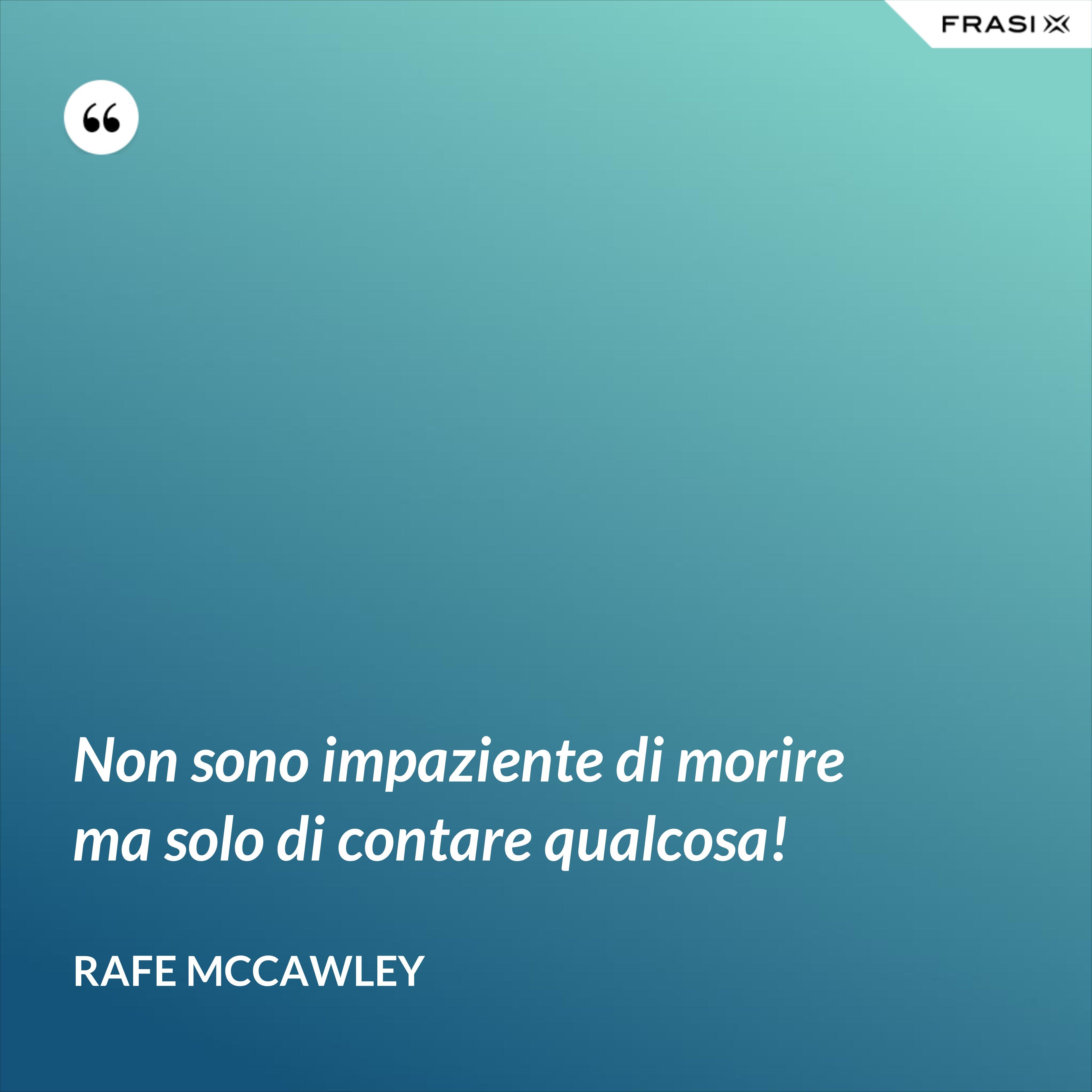 Non sono impaziente di morire ma solo di contare qualcosa! - Rafe McCawley